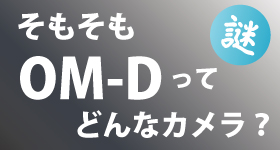 オリンパスの「OM-D」ってどんなカメラ?